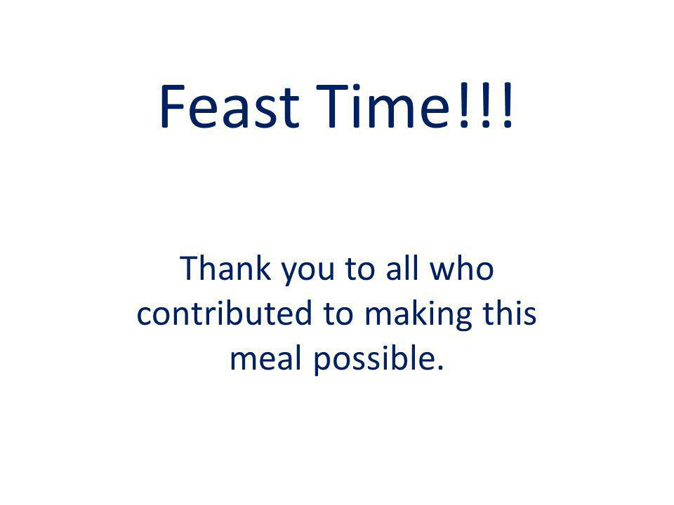 Feast Time!!! Thank you to all who contributed to making this meal possible.
