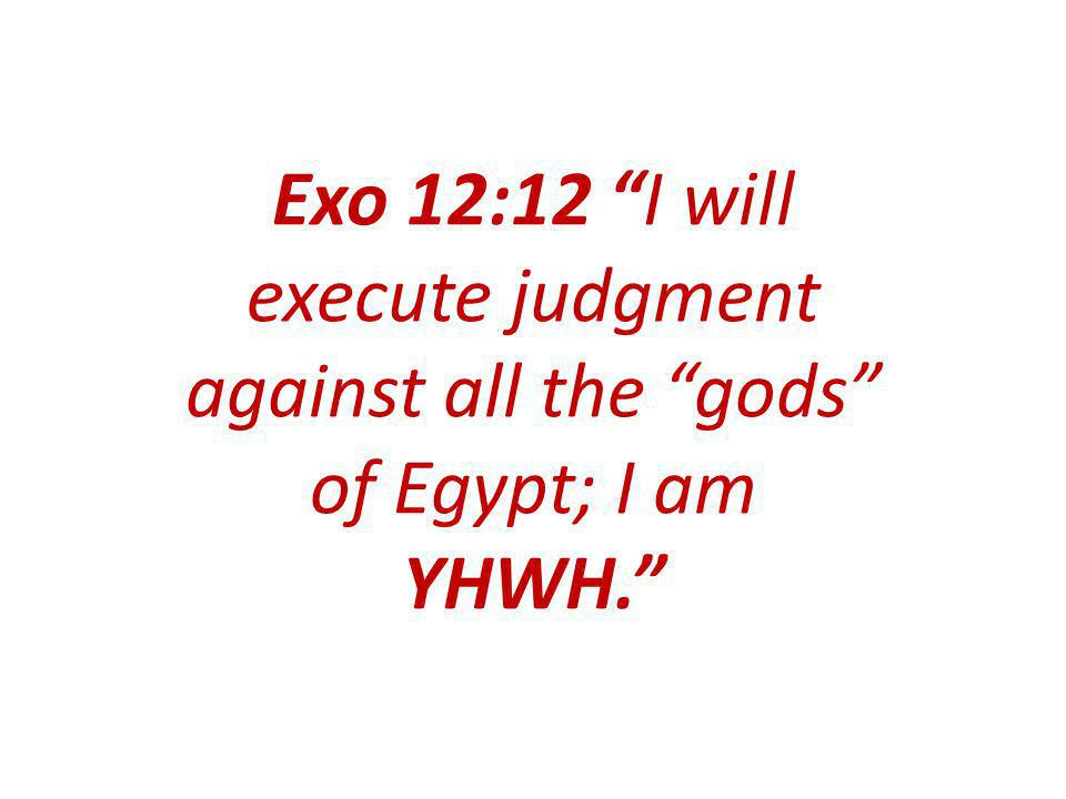 Exo 12:12 I will execute judgment against all the gods of Egypt; I am YHWH.