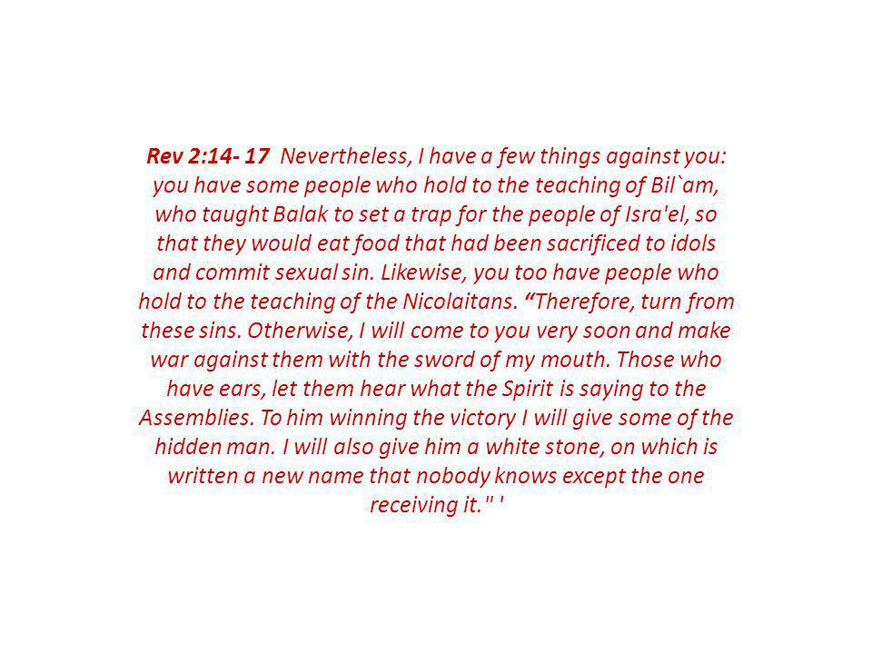 Rev 2:14- 17 Nevertheless, I have a few things against you: you have some people who hold to the teaching of Bil`am, who taught Balak to set a trap for the people of Isra el, so that they would eat food that had been sacrificed to idols and commit sexual sin.