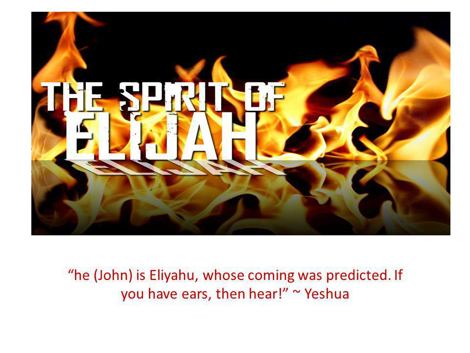 he (John) is Eliyahu, whose coming was predicted. If you have ears, then hear! ~ Yeshua