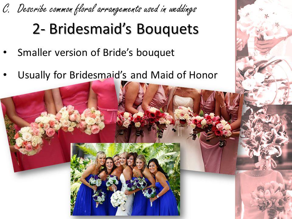C. Describe common floral arrangements used in weddings 2- Bridesmaids Bouquets Smaller version of Brides bouquet Usually for Bridesmaids and Maid of