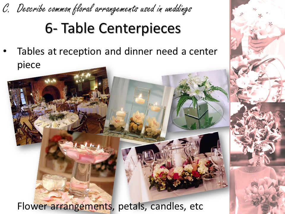 C. Describe common floral arrangements used in weddings 6- Table Centerpieces Tables at reception and dinner need a center piece Flower arrangements,