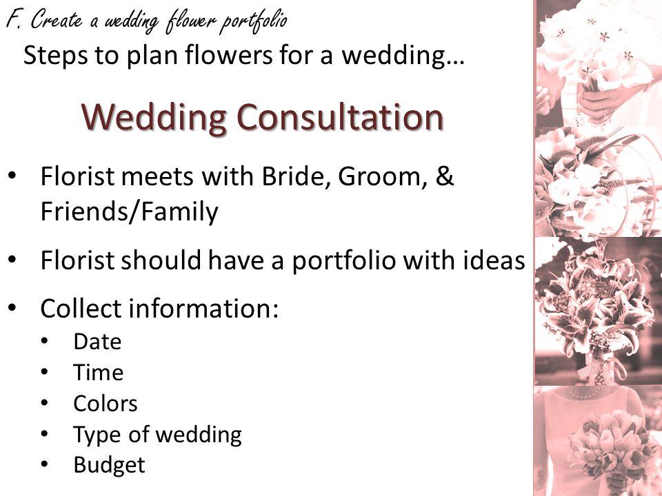 F. Create a wedding flower portfolio Wedding Consultation Steps to plan flowers for a wedding… Florist meets with Bride, Groom, & Friends/Family Flori