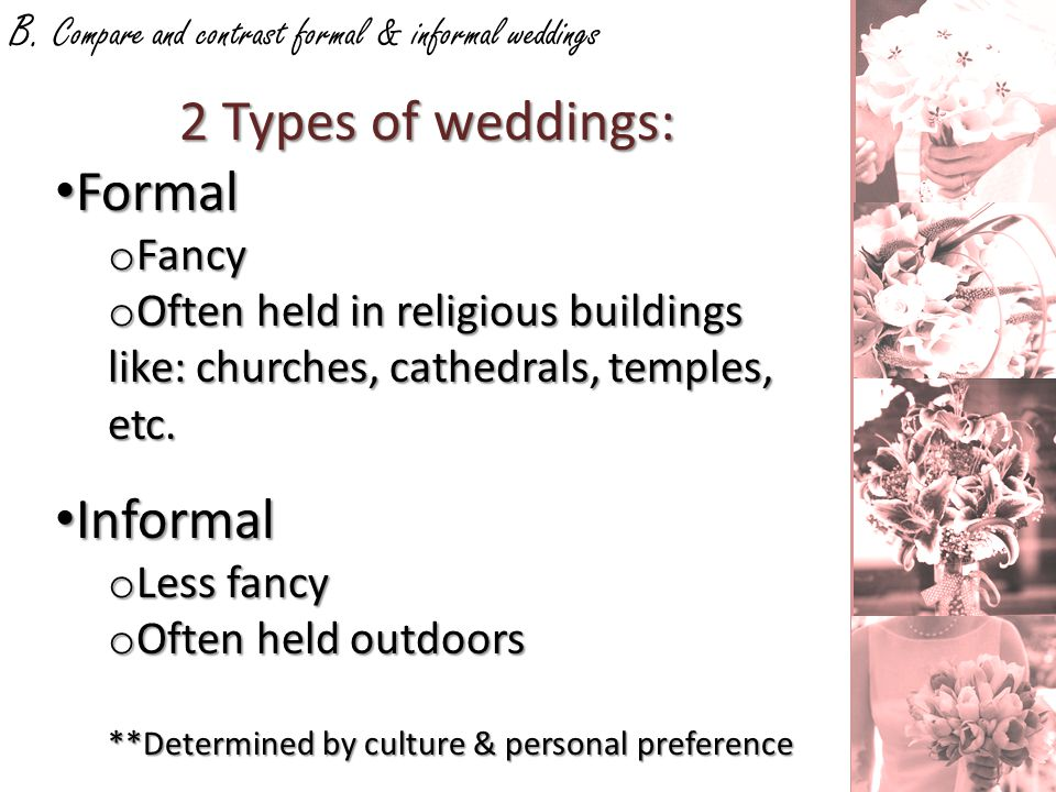 Most weddings are: 1-Formal2-Informal 3-Semi Formal (Mixture of both) Common Events: 1-Ceremony2-Meal -Luncheon after the ceremony or a rehearsal the night before.