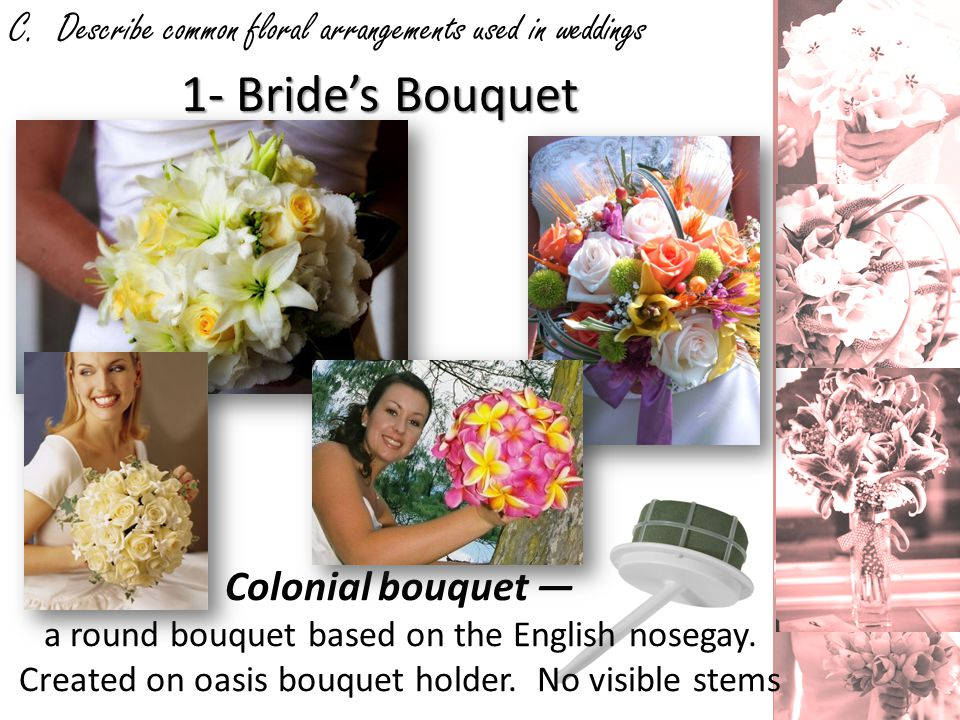 C. Describe common floral arrangements used in weddings 1- Brides Bouquet Colonial bouquet a round bouquet based on the English nosegay. Created on oa