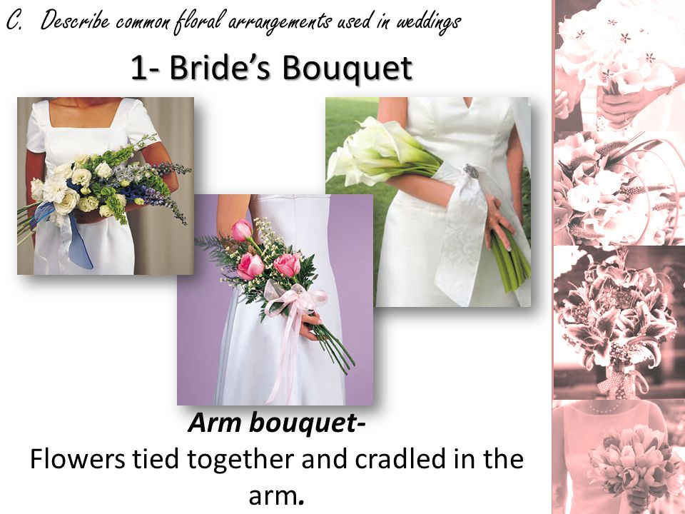 C. Describe common floral arrangements used in weddings 1- Brides Bouquet Arm bouquet- Flowers tied together and cradled in the arm.