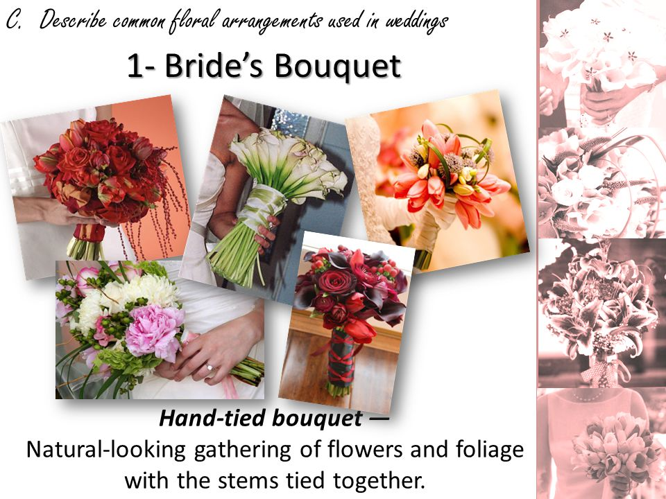 C. Describe common floral arrangements used in weddings 1- Brides Bouquet Hand-tied bouquet Natural-looking gathering of flowers and foliage with the