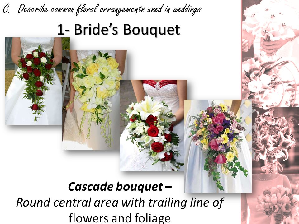 C. Describe common floral arrangements used in weddings 1- Brides Bouquet Cascade bouquet – Round central area with trailing line of flowers and folia