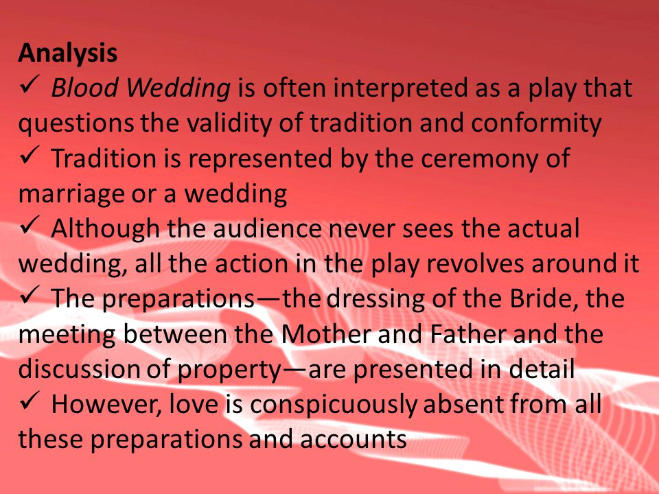 Analysis Blood Wedding is often interpreted as a play that questions the validity of tradition and conformity Tradition is represented by the ceremony of marriage or a wedding Although the audience never sees the actual wedding, all the action in the play revolves around it The preparationsthe dressing of the Bride, the meeting between the Mother and Father and the discussion of propertyare presented in detail However, love is conspicuously absent from all these preparations and accounts