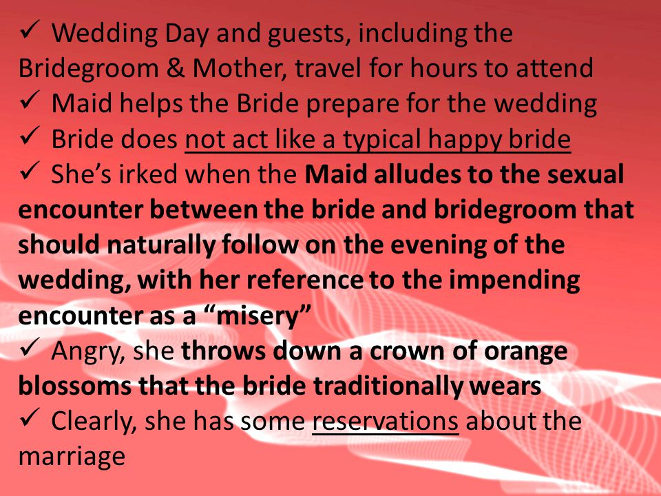 Wedding Day and guests, including the Bridegroom & Mother, travel for hours to attend Maid helps the Bride prepare for the wedding Bride does not act like a typical happy bride Shes irked when the Maid alludes to the sexual encounter between the bride and bridegroom that should naturally follow on the evening of the wedding, with her reference to the impending encounter as a misery Angry, she throws down a crown of orange blossoms that the bride traditionally wears Clearly, she has some reservations about the marriage