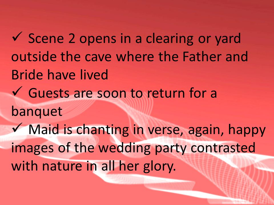 Scene 2 opens in a clearing or yard outside the cave where the Father and Bride have lived Guests are soon to return for a banquet Maid is chanting in verse, again, happy images of the wedding party contrasted with nature in all her glory.