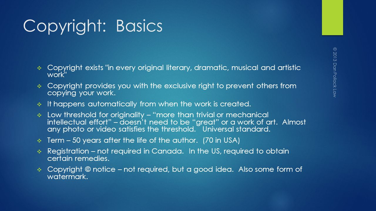 Copyright: Basics Copyright exists in every original literary, dramatic, musical and artistic work Copyright provides you with the exclusive right to prevent others from copying your work.