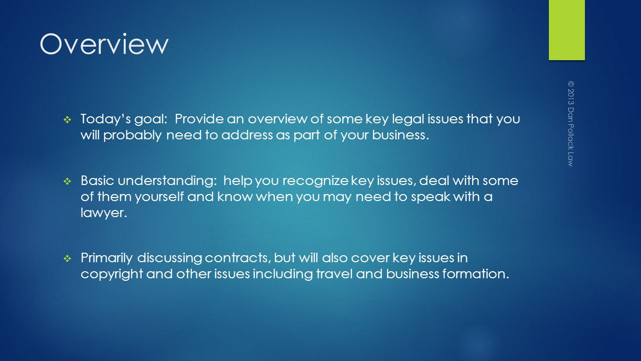 Overview Todays goal: Provide an overview of some key legal issues that you will probably need to address as part of your business.