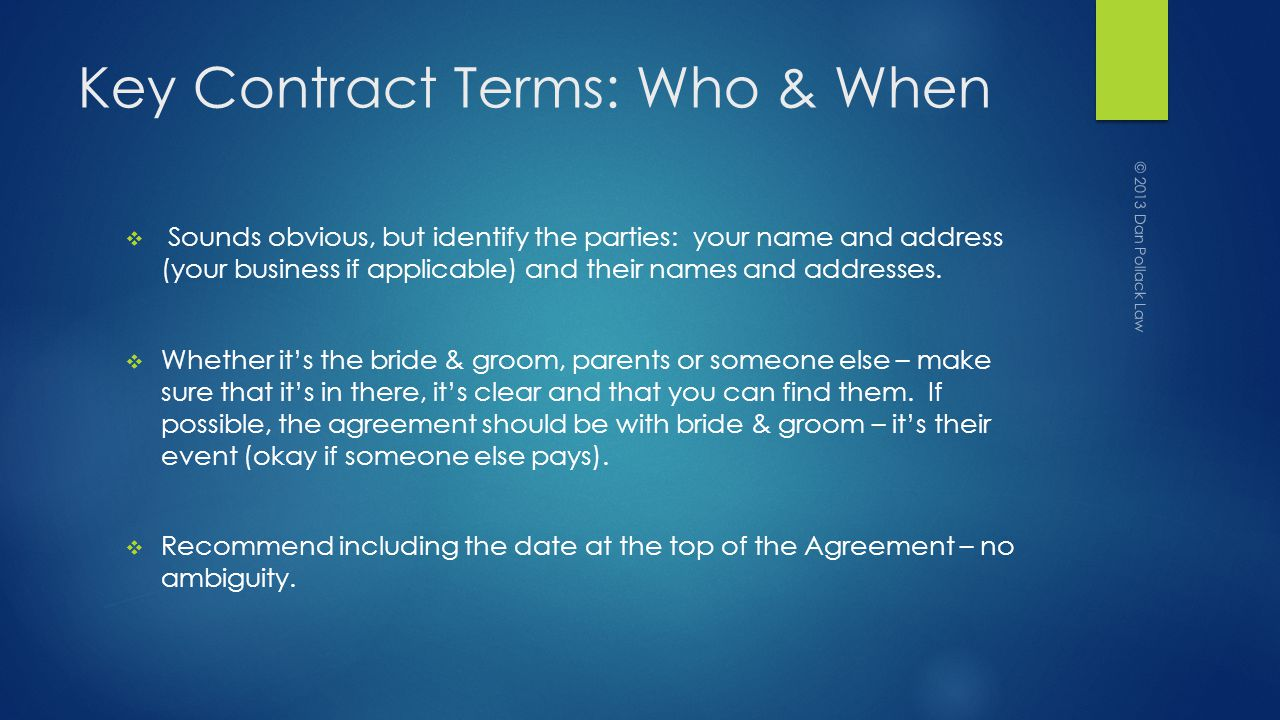 Key Contract Terms: Who & When Sounds obvious, but identify the parties: your name and address (your business if applicable) and their names and addresses.