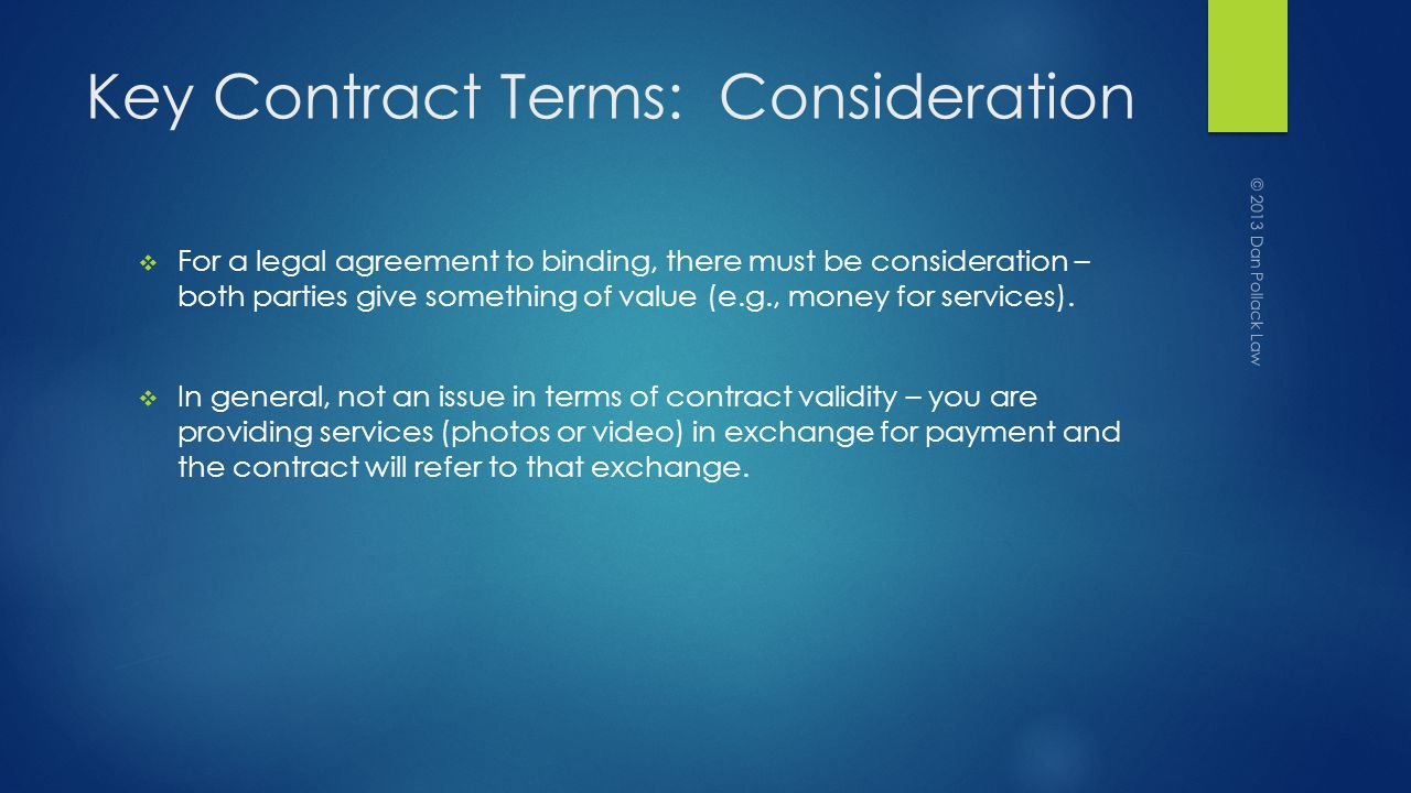 Key Contract Terms: Consideration For a legal agreement to binding, there must be consideration – both parties give something of value (e.g., money for services).