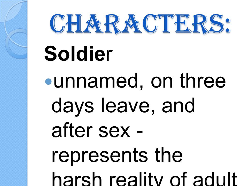 Characters: Soldier unnamed, on three days leave, and after sex - represents the harsh reality of adult life