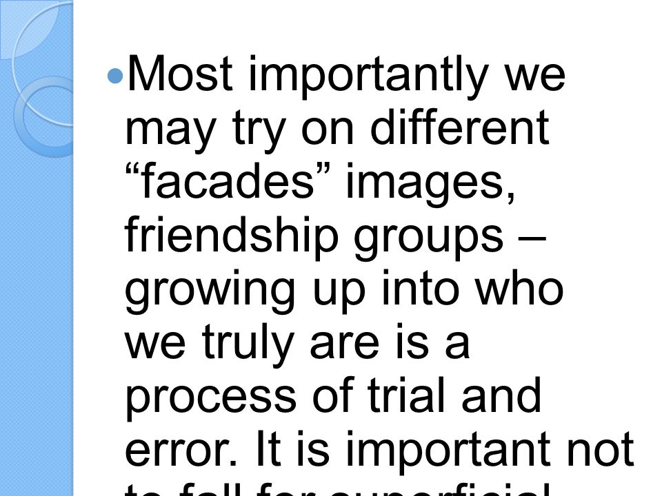 Most importantly we may try on different facades images, friendship groups – growing up into who we truly are is a process of trial and error.