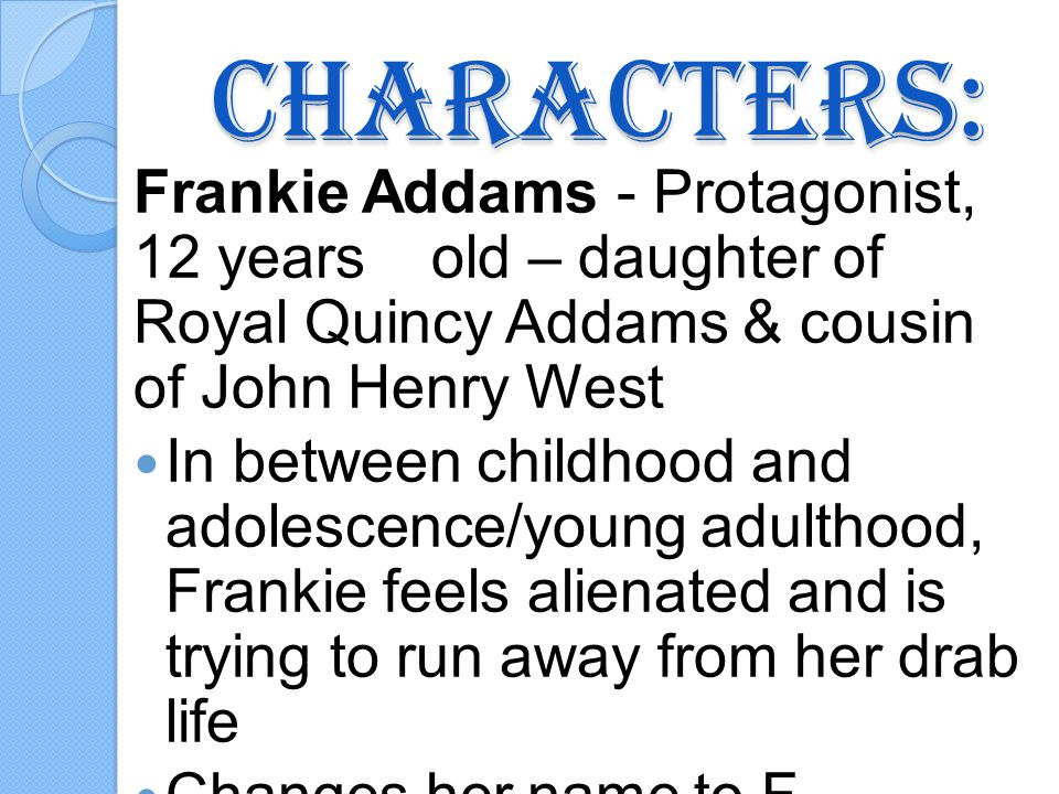 Characters: Frankie Addams - Protagonist, 12 years old – daughter of Royal Quincy Addams & cousin of John Henry West In between childhood and adolescence/young adulthood, Frankie feels alienated and is trying to run away from her drab life Changes her name to F.