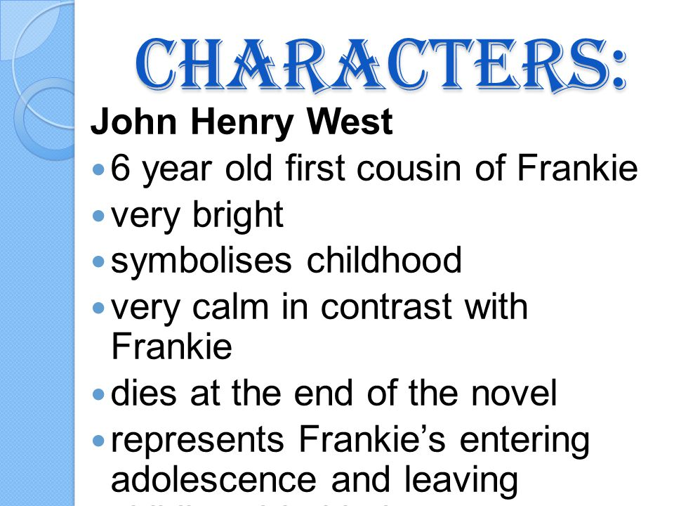 Characters: John Henry West 6 year old first cousin of Frankie very bright symbolises childhood very calm in contrast with Frankie dies at the end of the novel represents Frankies entering adolescence and leaving childhood behind