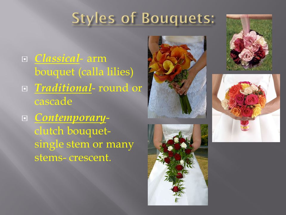 Classical - arm bouquet (calla lilies) Traditional - round or cascade Contemporary - clutch bouquet- single stem or many stems- crescent.