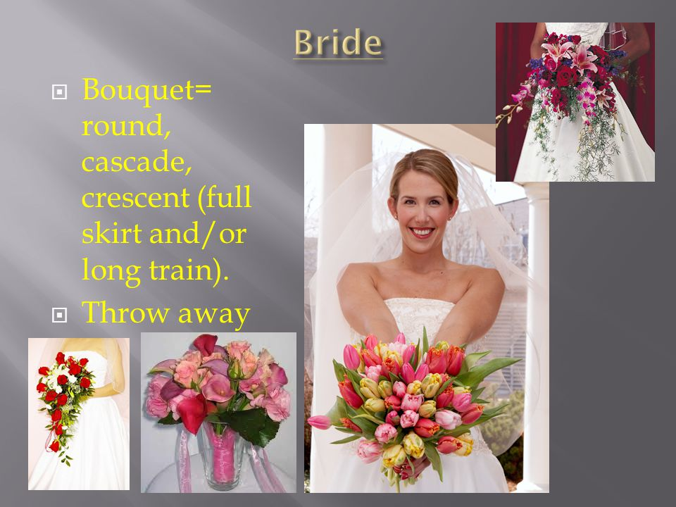 Bouquet= round, cascade, crescent (full skirt and/or long train). Throw away