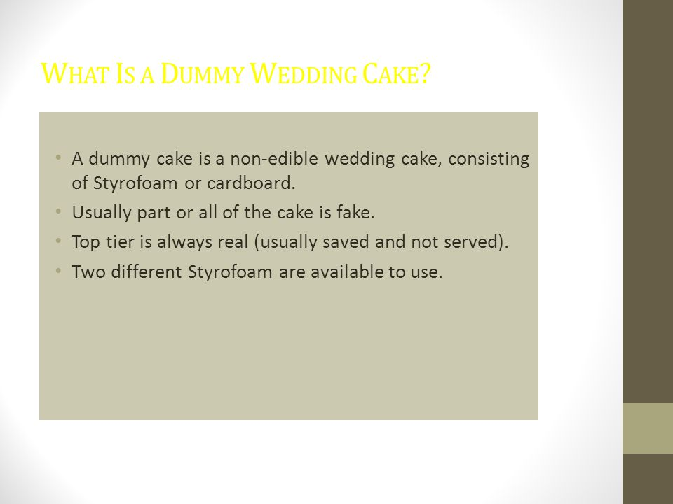W HAT I S A D UMMY W EDDING C AKE ? A dummy cake is a non-edible wedding cake, consisting of Styrofoam or cardboard. Usually part or all of the cake i