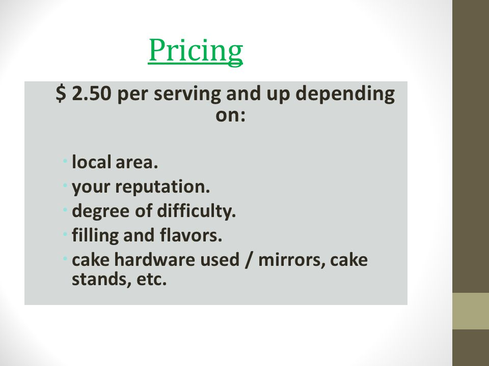 Pricing $ 2.50 per serving and up depending on: local area. your reputation. degree of difficulty. filling and flavors. cake hardware used / mirrors,