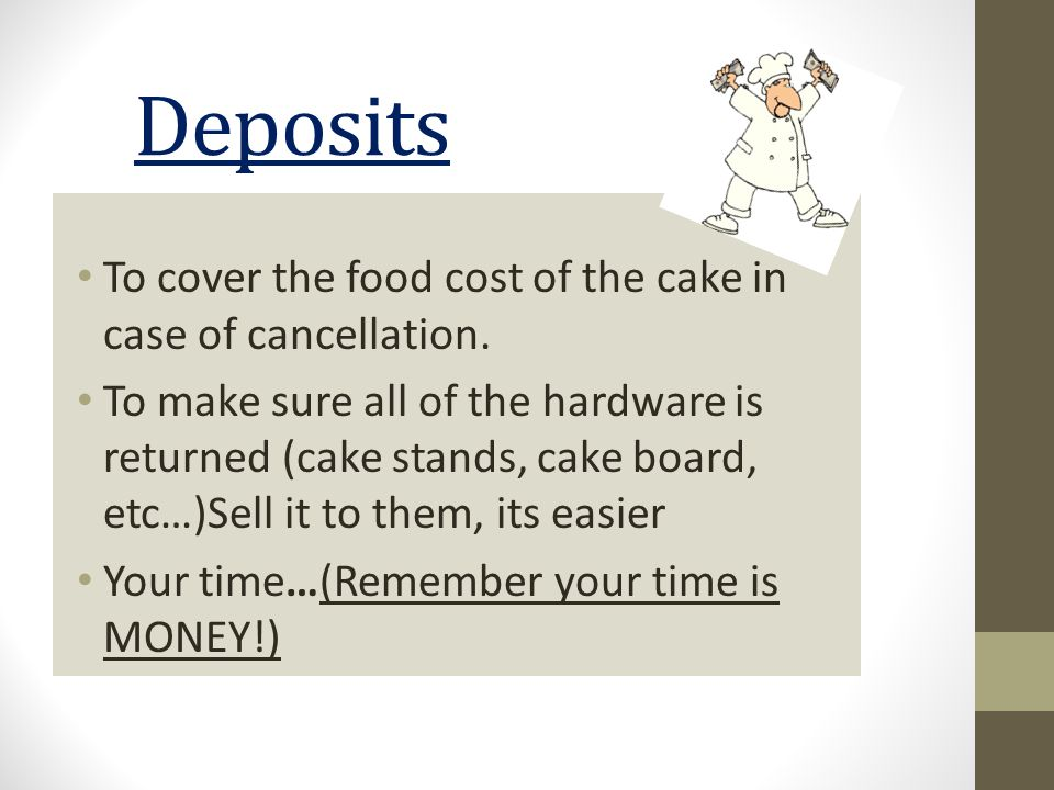Deposits To cover the food cost of the cake in case of cancellation. To make sure all of the hardware is returned (cake stands, cake board, etc…)Sell