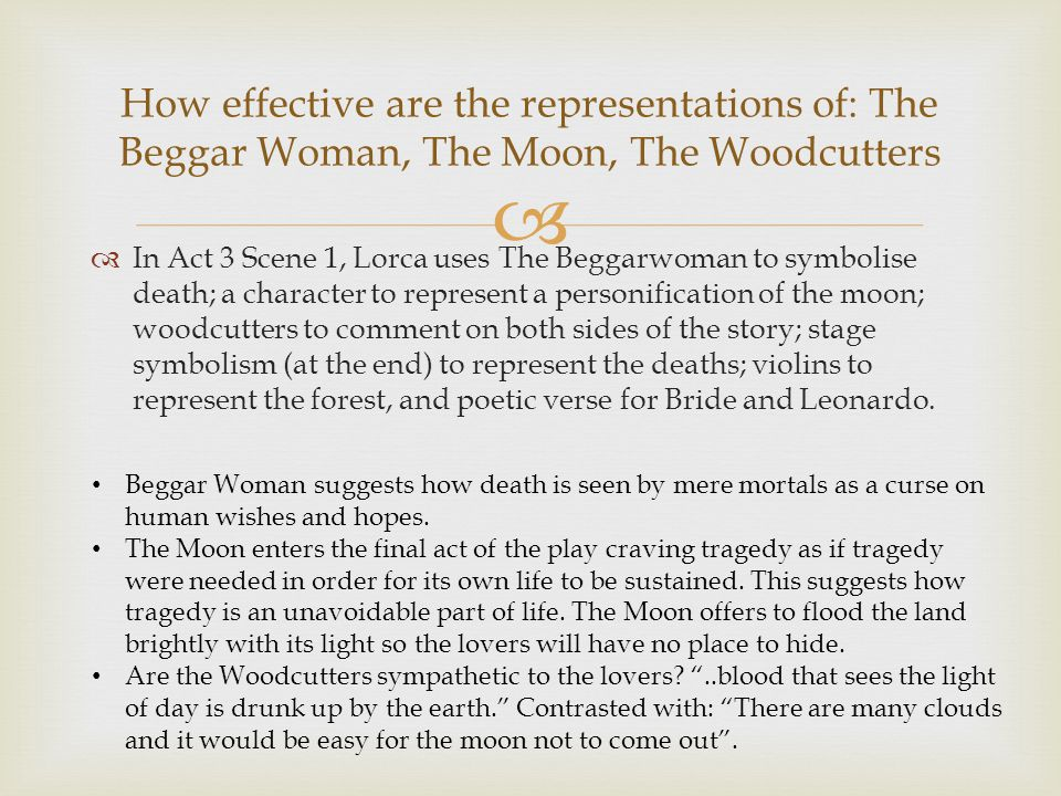 In Act 3 Scene 1, Lorca uses The Beggarwoman to symbolise death; a character to represent a personification of the moon; woodcutters to comment on both sides of the story; stage symbolism (at the end) to represent the deaths; violins to represent the forest, and poetic verse for Bride and Leonardo.