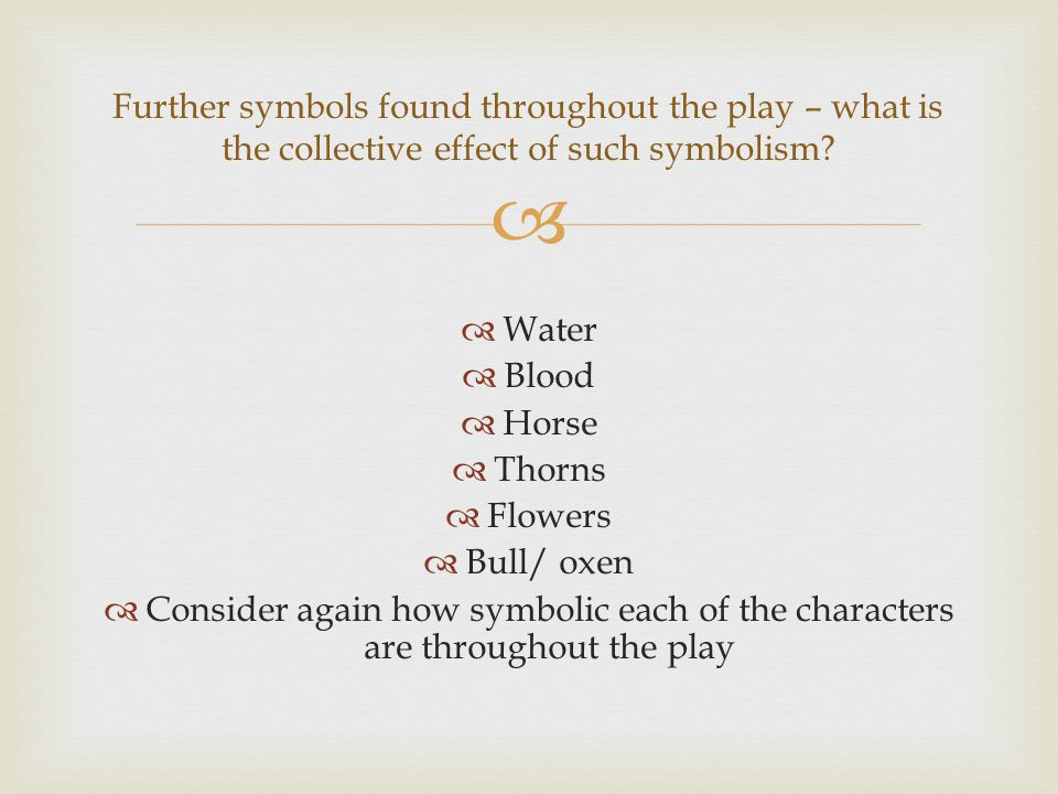 Water Blood Horse Thorns Flowers Bull/ oxen Consider again how symbolic each of the characters are throughout the play Further symbols found throughout the play – what is the collective effect of such symbolism