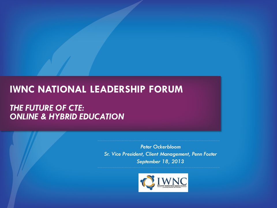 IWNC NATIONAL LEADERSHIP FORUM THE FUTURE OF CTE: ONLINE & HYBRID EDUCATION Peter Ockerbloom Sr. Vice President, Client Management, Penn Foster Septem