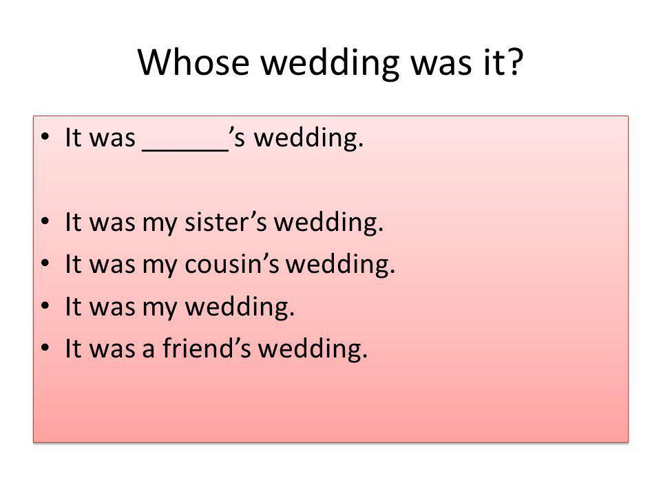 Whose wedding was it.It was ______s wedding. It was my sisters wedding.