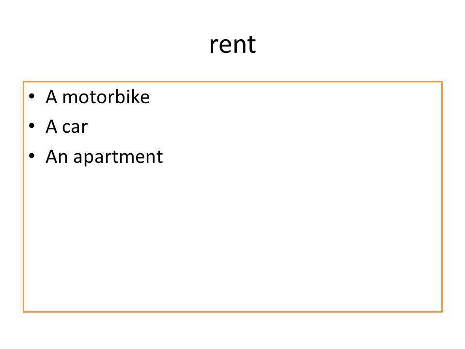 rent A motorbike A car An apartment