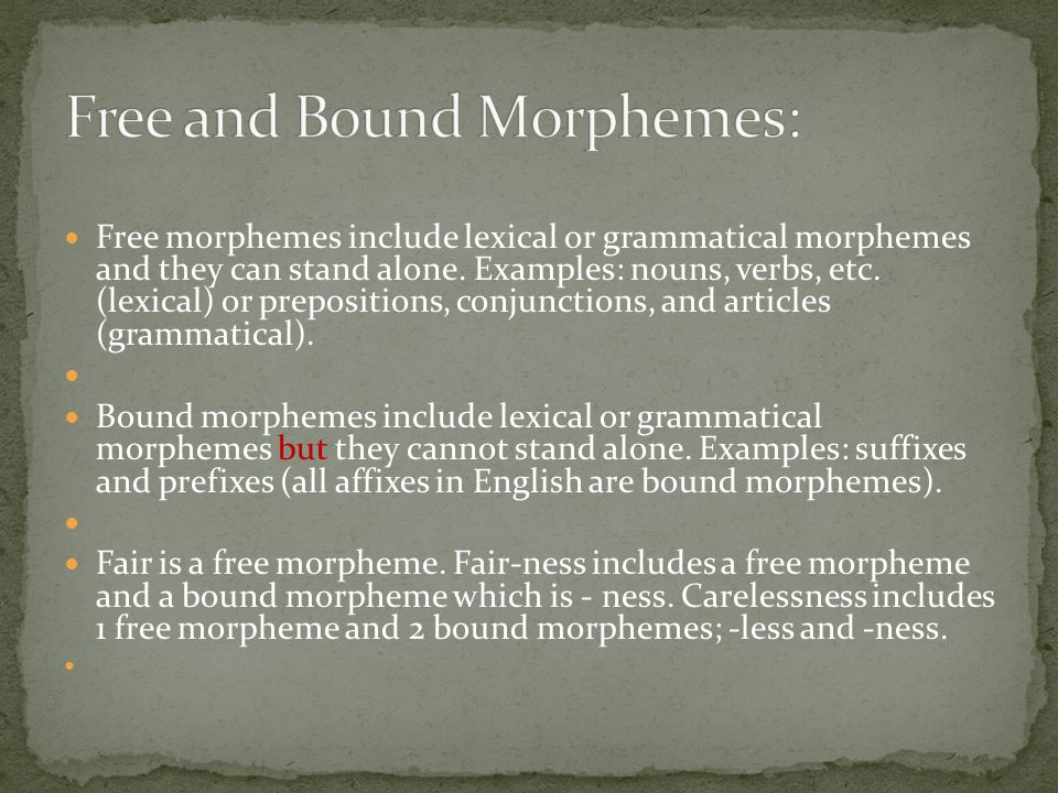 Lexical morphemes have meaning and can stand alone. Examples are man, girl, play, etc. Grammatical morphemes, conversely, are mostly used to specify a