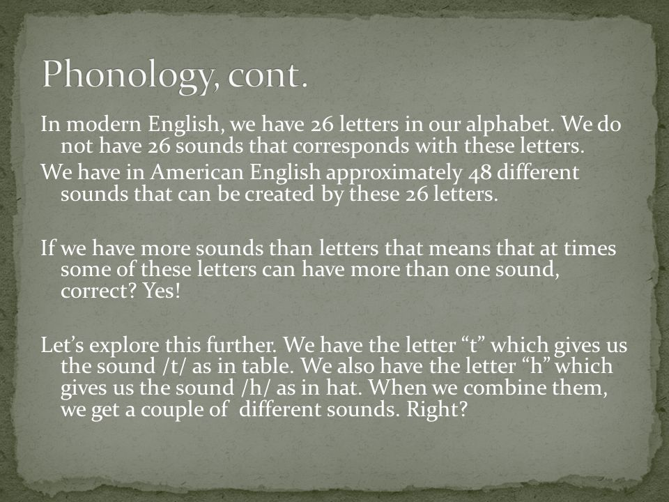 The first component of language I would like to present is phonology. What exactly is phonology? Phonology is the study of sound (Greek). How many let