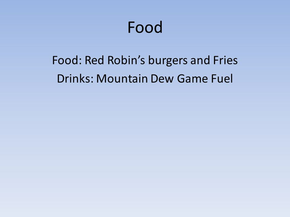 Food Food: Red Robins burgers and Fries Drinks: Mountain Dew Game Fuel