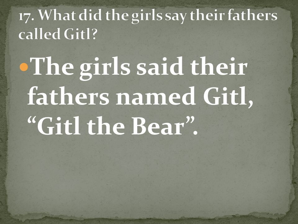 The girls said their fathers named Gitl, Gitl the Bear.