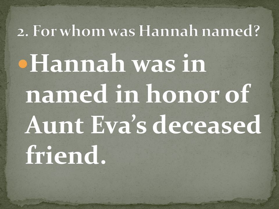 Hannah was in named in honor of Aunt Evas deceased friend.