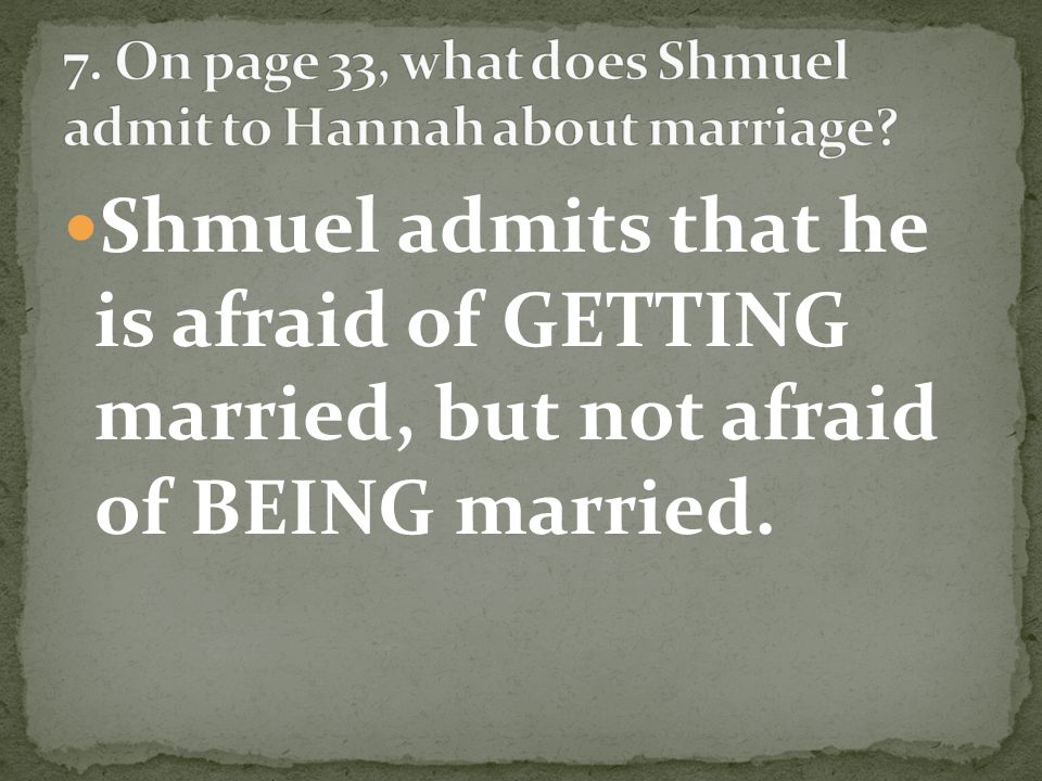 Shmuel admits that he is afraid of GETTING married, but not afraid of BEING married.