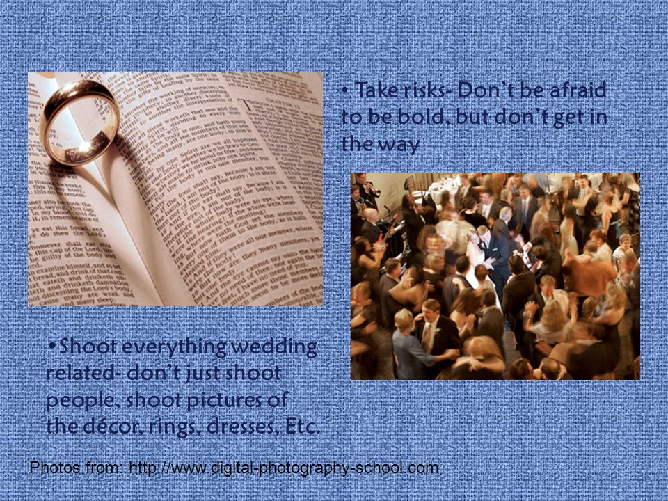 Shoot everything wedding related- dont just shoot people, shoot pictures of the décor, rings, dresses, Etc.