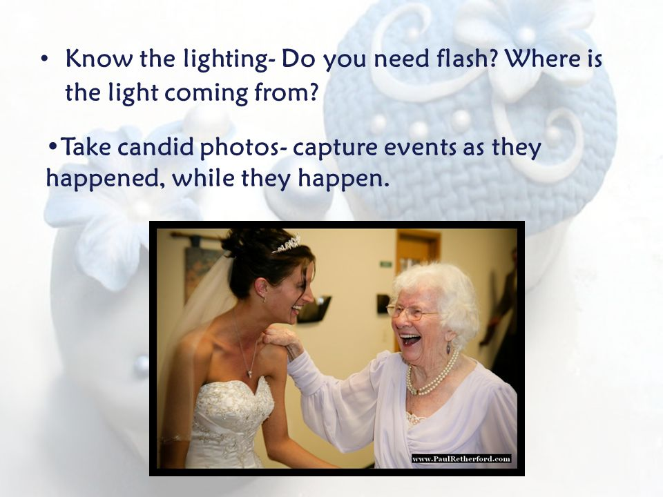 Know the lighting- Do you need flash. Where is the light coming from.