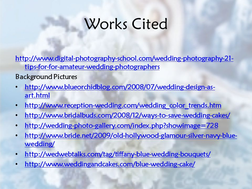 Works Cited http://www.digital-photography-school.com/wedding-photography-21- tips-for-for-amateur-wedding-photographers Background Pictures http://www.blueorchidblog.com/2008/07/wedding-design-as- art.html http://www.blueorchidblog.com/2008/07/wedding-design-as- art.html http://www.reception-wedding.com/wedding_color_trends.htm http://www.bridalbuds.com/2008/12/ways-to-save-wedding-cakes/ http://wedding-photo-gallery.com/index.php showimage=728 http://www.bride.net/2009/old-hollywood-glamour-silver-navy-blue- wedding/ http://www.bride.net/2009/old-hollywood-glamour-silver-navy-blue- wedding/ http://wedwebtalks.com/tag/tiffany-blue-wedding-bouquets/ http://www.weddingandcakes.com/blue-wedding-cake/