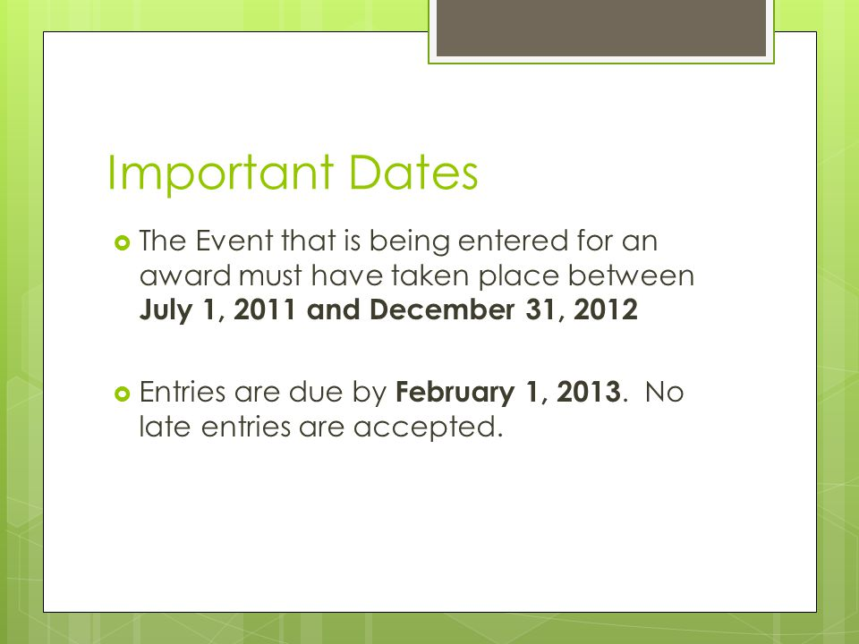 Important Dates The Event that is being entered for an award must have taken place between July 1, 2011 and December 31, 2012 Entries are due by February 1, 2013.