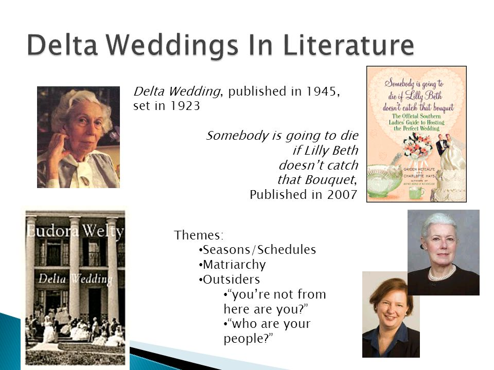 Delta Wedding, published in 1945, set in 1923 Somebody is going to die if Lilly Beth doesnt catch that Bouquet, Published in 2007 Themes: Seasons/Schedules Matriarchy Outsiders youre not from here are you.