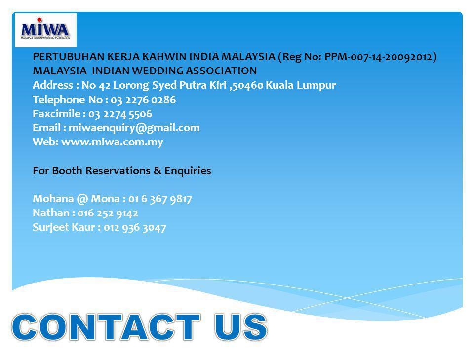 PERTUBUHAN KERJA KAHWIN INDIA MALAYSIA (Reg No: PPM-007-14-20092012) MALAYSIA INDIAN WEDDING ASSOCIATION Address : No 42 Lorong Syed Putra Kiri,50460 Kuala Lumpur Telephone No : 03 2276 0286 Faxcimile : 03 2274 5506 Email : miwaenquiry@gmail.com Web: www.miwa.com.my For Booth Reservations & Enquiries Mohana @ Mona : 01 6 367 9817 Nathan : 016 252 9142 Surjeet Kaur : 012 936 3047