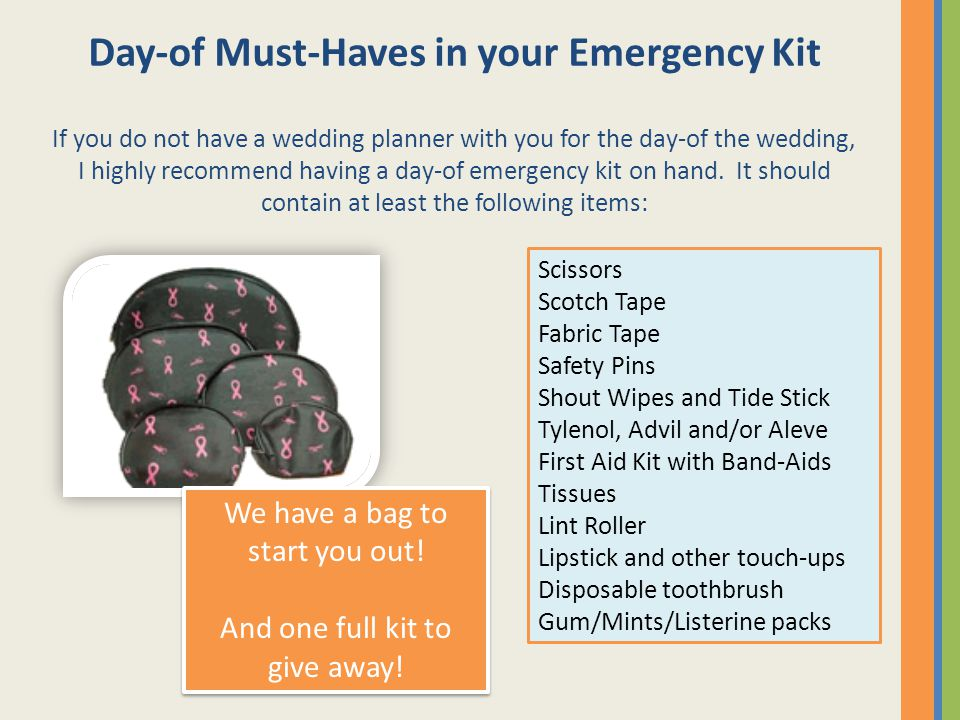 Day-of Must-Haves in your Emergency Kit If you do not have a wedding planner with you for the day-of the wedding, I highly recommend having a day-of emergency kit on hand.