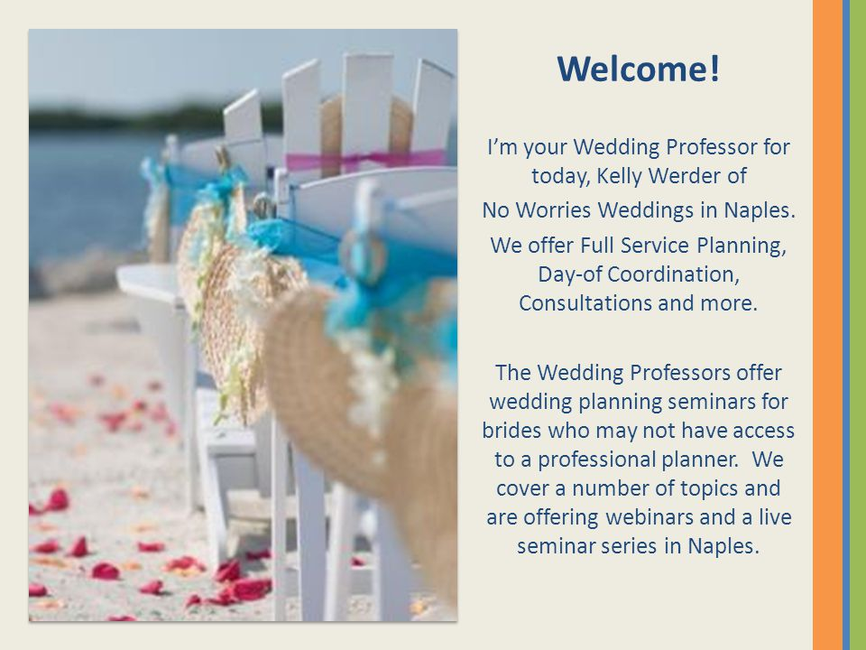 Welcome! Im your Wedding Professor for today, Kelly Werder of No Worries Weddings in Naples. We offer Full Service Planning, Day-of Coordination, Cons