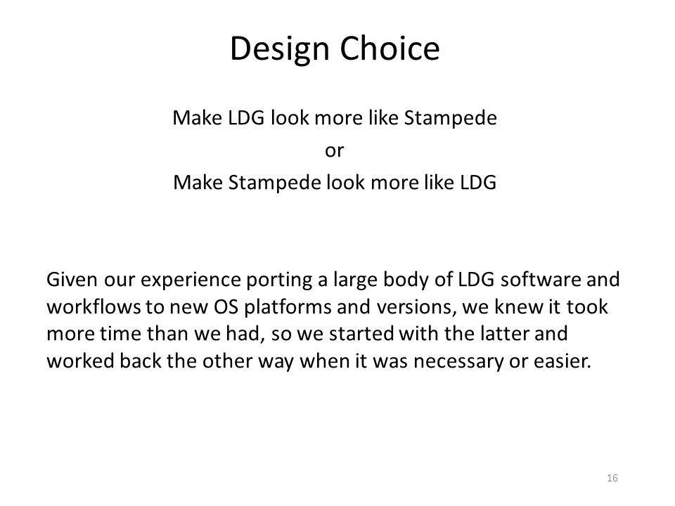 16 Make LDG look more like Stampede or Make Stampede look more like LDG Given our experience porting a large body of LDG software and workflows to new