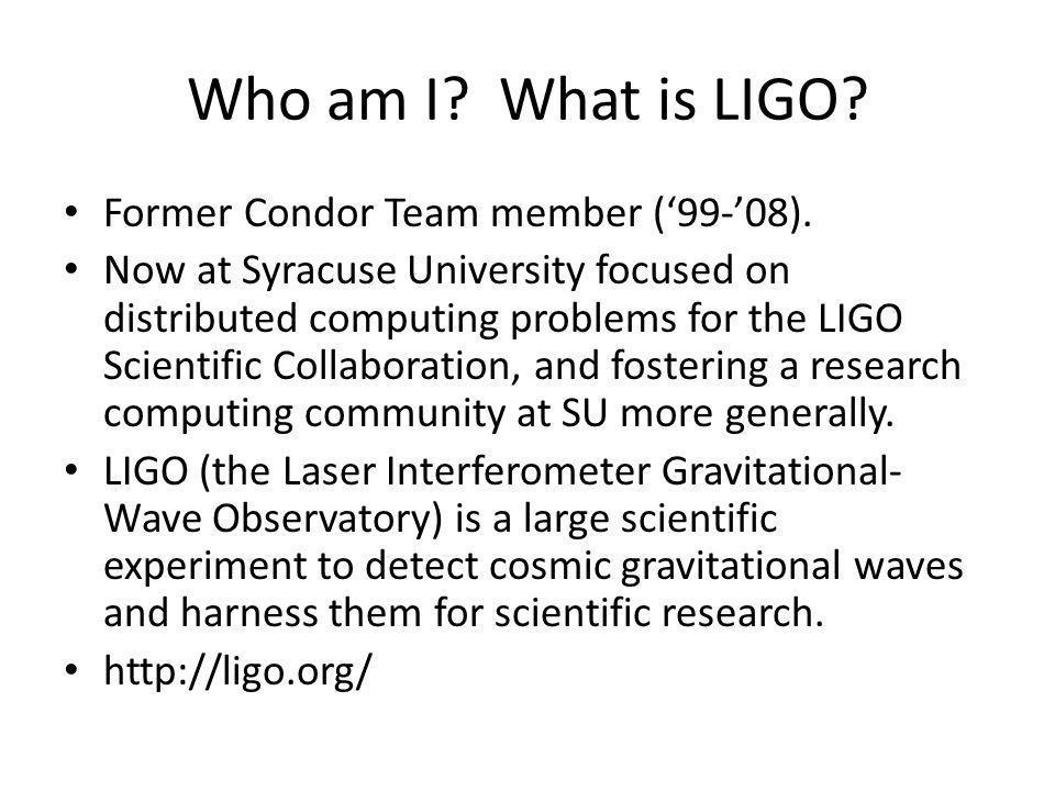 Who am I.What is LIGO. Former Condor Team member (99-08).