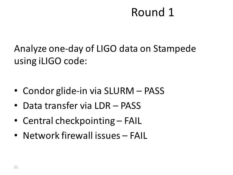 Analyze one-day of LIGO data on Stampede using iLIGO code: Condor glide-in via SLURM – PASS Data transfer via LDR – PASS Central checkpointing – FAIL Network firewall issues – FAIL 21 Round 1